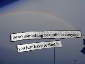 "15 ""There's something beautiful in everyday.  You just have to find it."""
