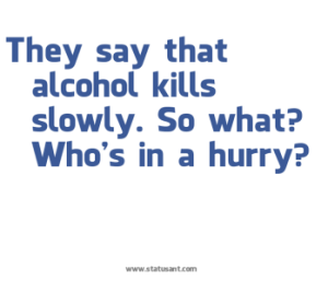 "2 ""Alcohol kills slowly, so who's in a hurry"